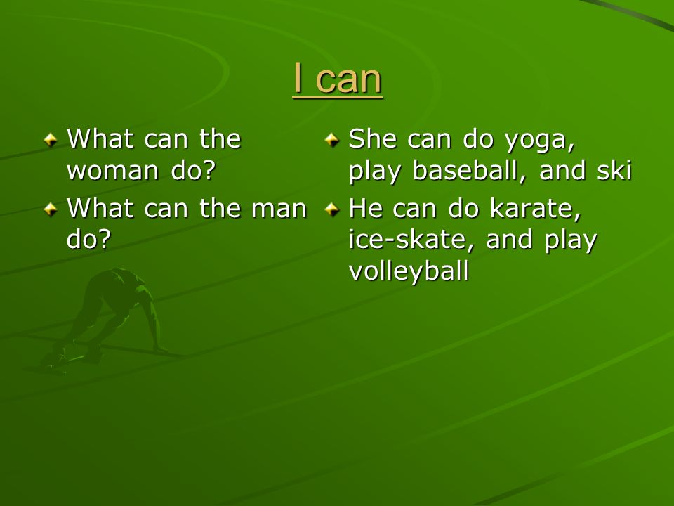 I can I can What can the woman do? What can the man do? She can do yoga, play baseball, and ski He can do karate, ice-skate, and play volleyball