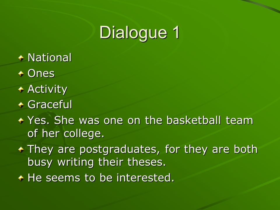 Dialogue 1 NationalOnesActivityGraceful Yes. She was one on the basketball team of her college. They are postgraduates, for they are both busy writing