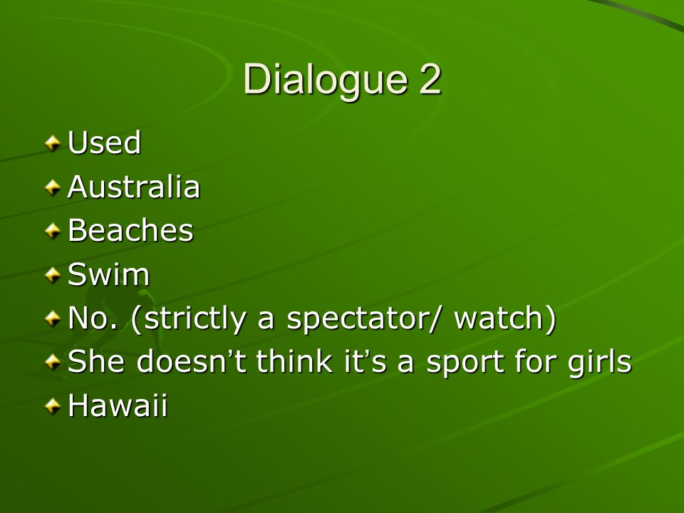 Dialogue 2 UsedAustraliaBeachesSwim No. (strictly a spectator/ watch) She doesn t think it s a sport for girls Hawaii