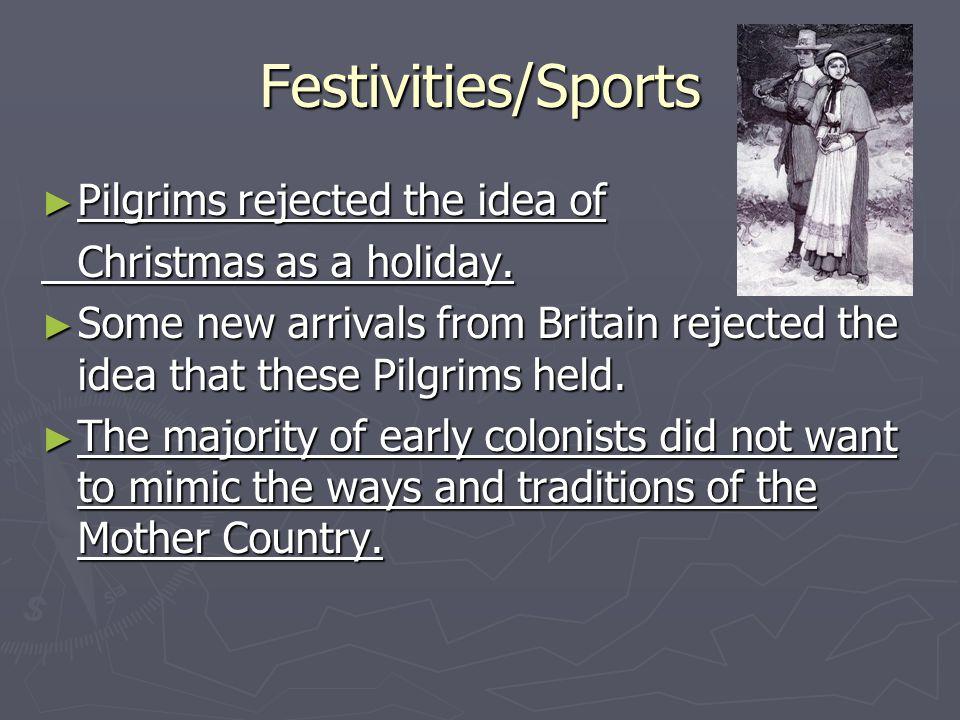 Festivities/Sports Pilgrims rejected the idea of Pilgrims rejected the idea of Christmas as a holiday.
