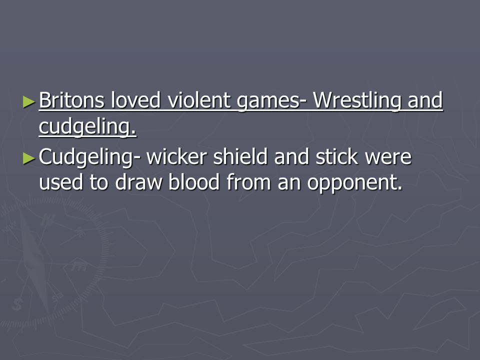 Britons loved violent games- Wrestling and cudgeling.
