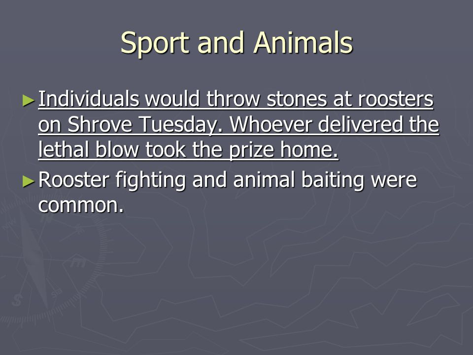 Sport and Animals Individuals would throw stones at roosters on Shrove Tuesday.