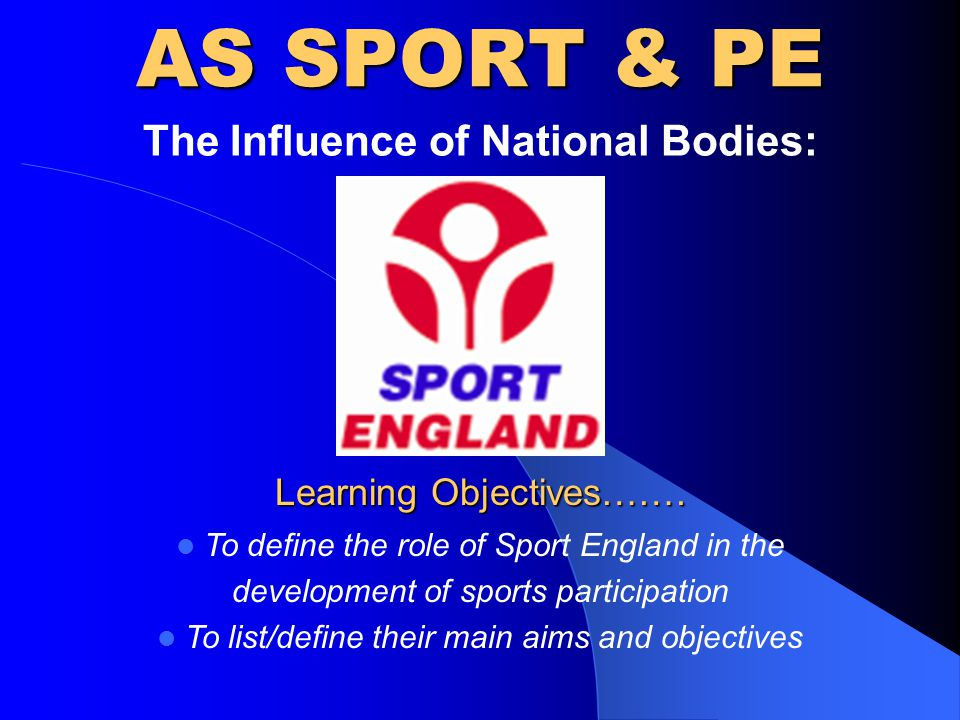 AS SPORT & PE The Influence of National Bodies: Learning Objectives…….