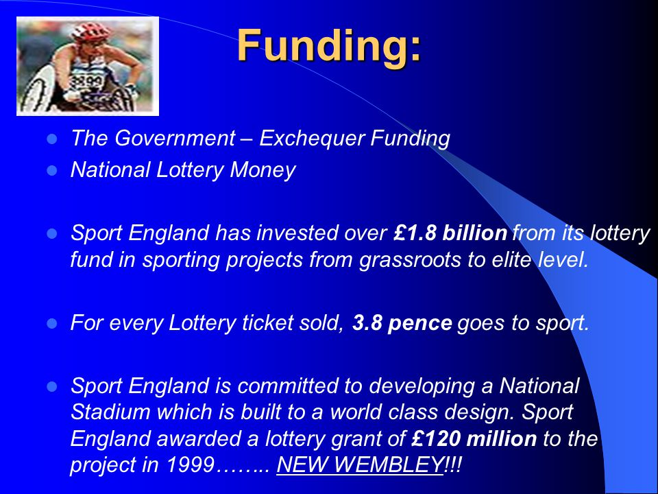 Funding: The Government – Exchequer Funding National Lottery Money Sport England has invested over £1.8 billion from its lottery fund in sporting projects from grassroots to elite level.