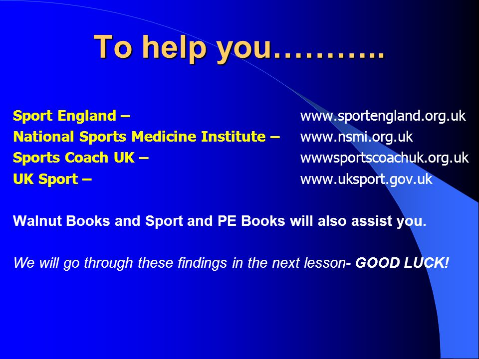 To help you……….. Sport England –www.sportengland.org.uk National Sports Medicine Institute –www.nsmi.org.uk Sports Coach UK – wwwsportscoachuk.org.uk