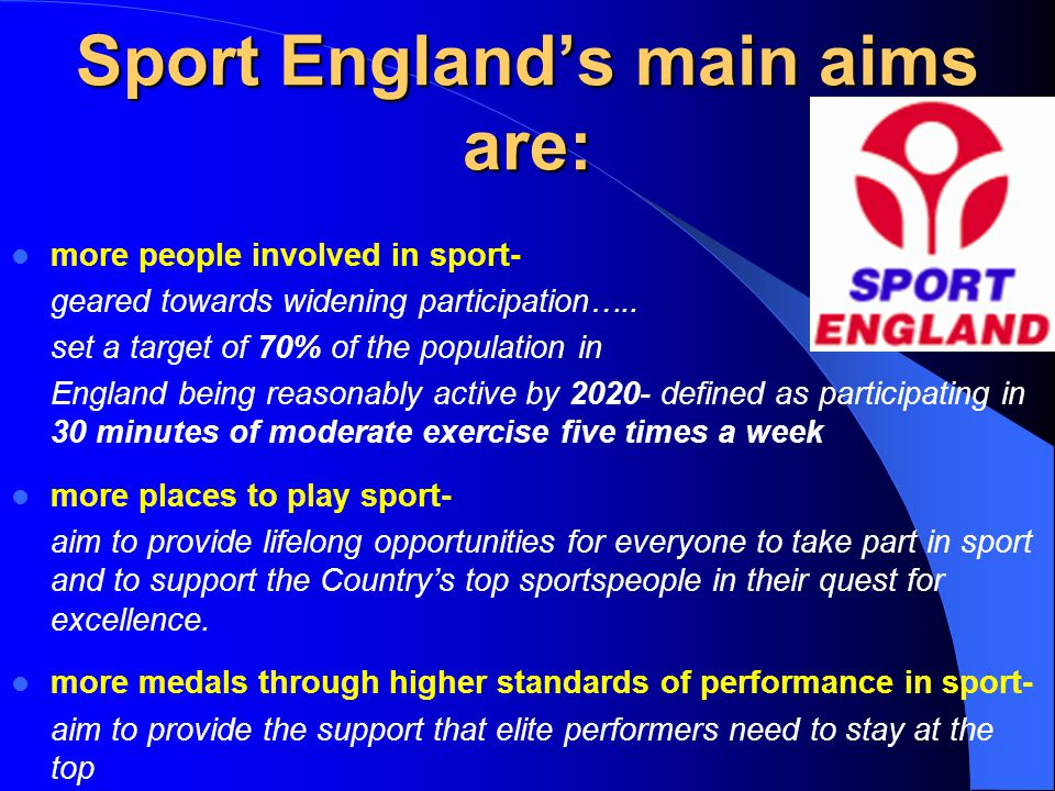 Sport Englands main aims are: more people involved in sport- geared towards widening participation…..