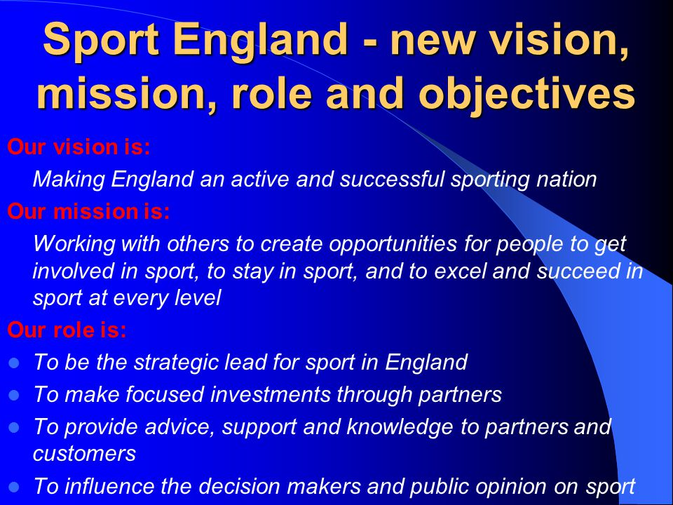 Sport England - new vision, mission, role and objectives Our vision is: Making England an active and successful sporting nation Our mission is: Working with others to create opportunities for people to get involved in sport, to stay in sport, and to excel and succeed in sport at every level Our role is: To be the strategic lead for sport in England To make focused investments through partners To provide advice, support and knowledge to partners and customers To influence the decision makers and public opinion on sport