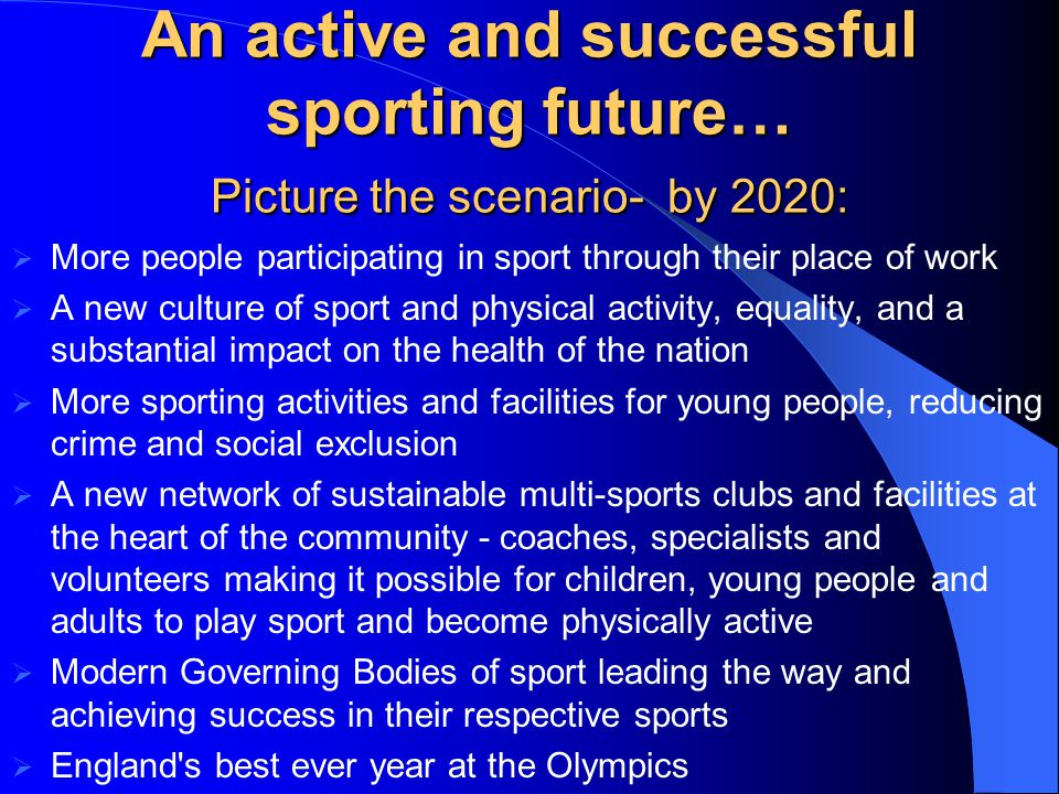 An active and successful sporting future… Picture the scenario- by 2020: More people participating in sport through their place of work A new culture of sport and physical activity, equality, and a substantial impact on the health of the nation More sporting activities and facilities for young people, reducing crime and social exclusion A new network of sustainable multi-sports clubs and facilities at the heart of the community - coaches, specialists and volunteers making it possible for children, young people and adults to play sport and become physically active Modern Governing Bodies of sport leading the way and achieving success in their respective sports England s best ever year at the Olympics