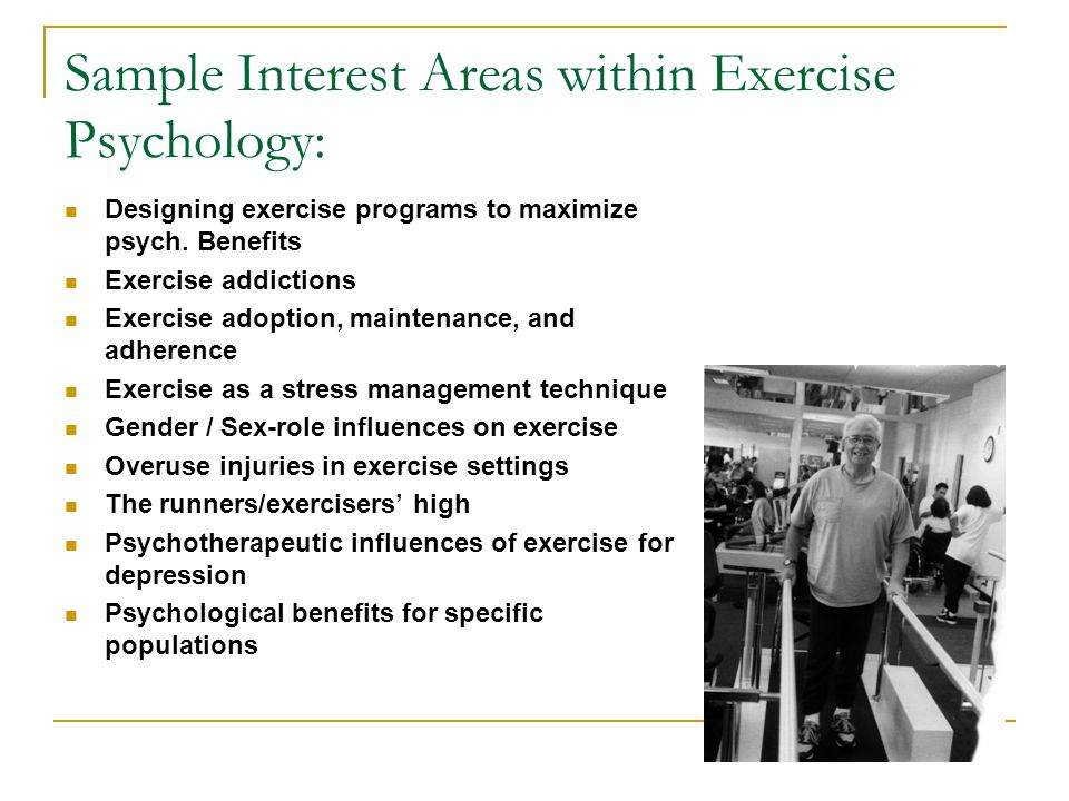Sample Interest Areas within Exercise Psychology: Designing exercise programs to maximize psych. Benefits Exercise addictions Exercise adoption, maint