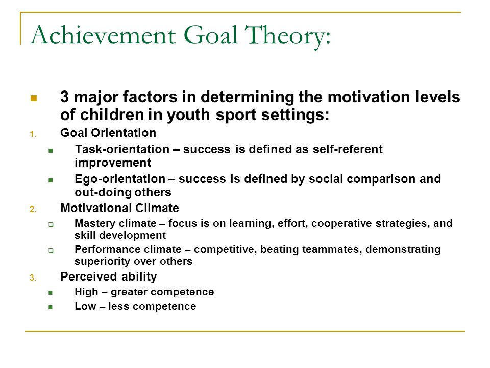 Achievement Goal Theory: 3 major factors in determining the motivation levels of children in youth sport settings: 1. Goal Orientation Task-orientatio