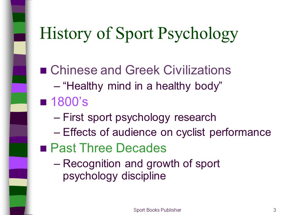 Sport Books Publisher3 History of Sport Psychology Chinese and Greek Civilizations –Healthy mind in a healthy body 1800s –First sport psychology resea