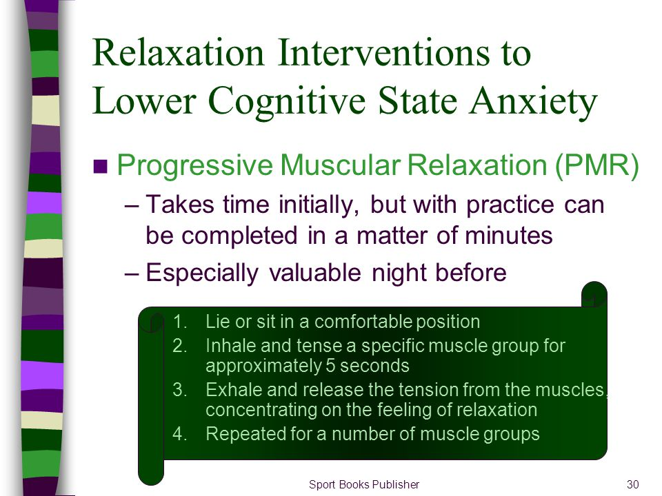 Sport Books Publisher30 Relaxation Interventions to Lower Cognitive State Anxiety Progressive Muscular Relaxation (PMR) –Takes time initially, but wit