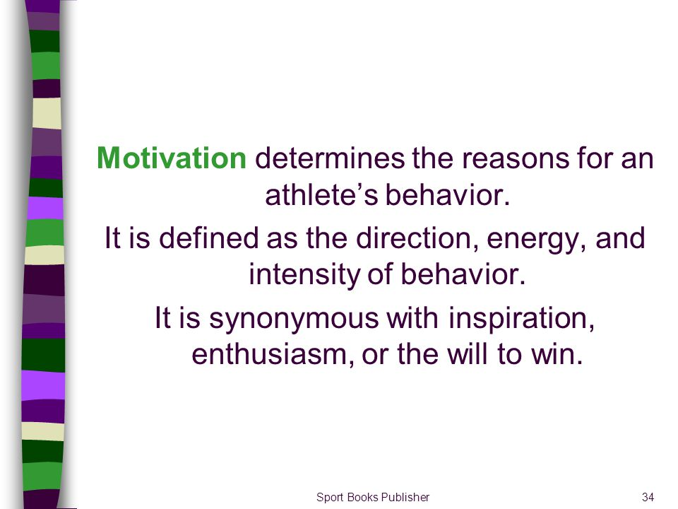 Sport Books Publisher34 Motivation determines the reasons for an athletes behavior. It is defined as the direction, energy, and intensity of behavior.