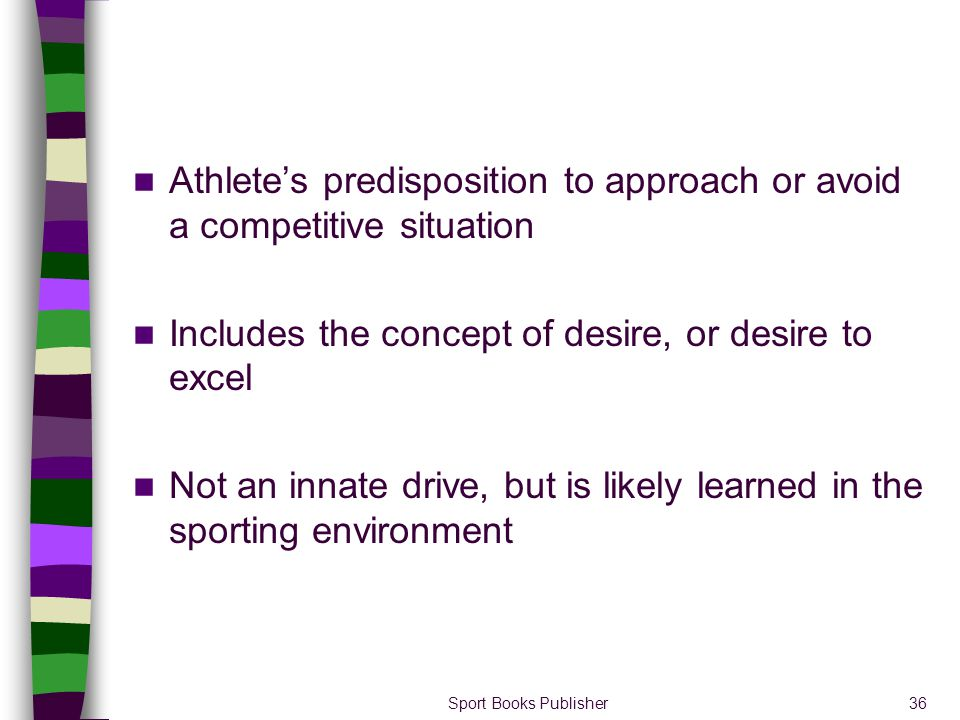 Sport Books Publisher36 Athletes predisposition to approach or avoid a competitive situation Includes the concept of desire, or desire to excel Not an
