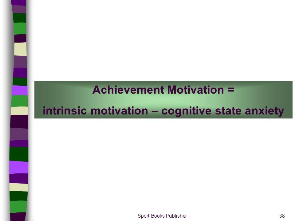 Sport Books Publisher38 Achievement Motivation = intrinsic motivation – cognitive state anxiety
