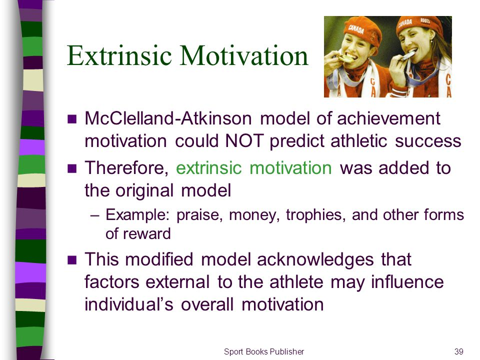 Sport Books Publisher39 Extrinsic Motivation McClelland-Atkinson model of achievement motivation could NOT predict athletic success Therefore, extrins