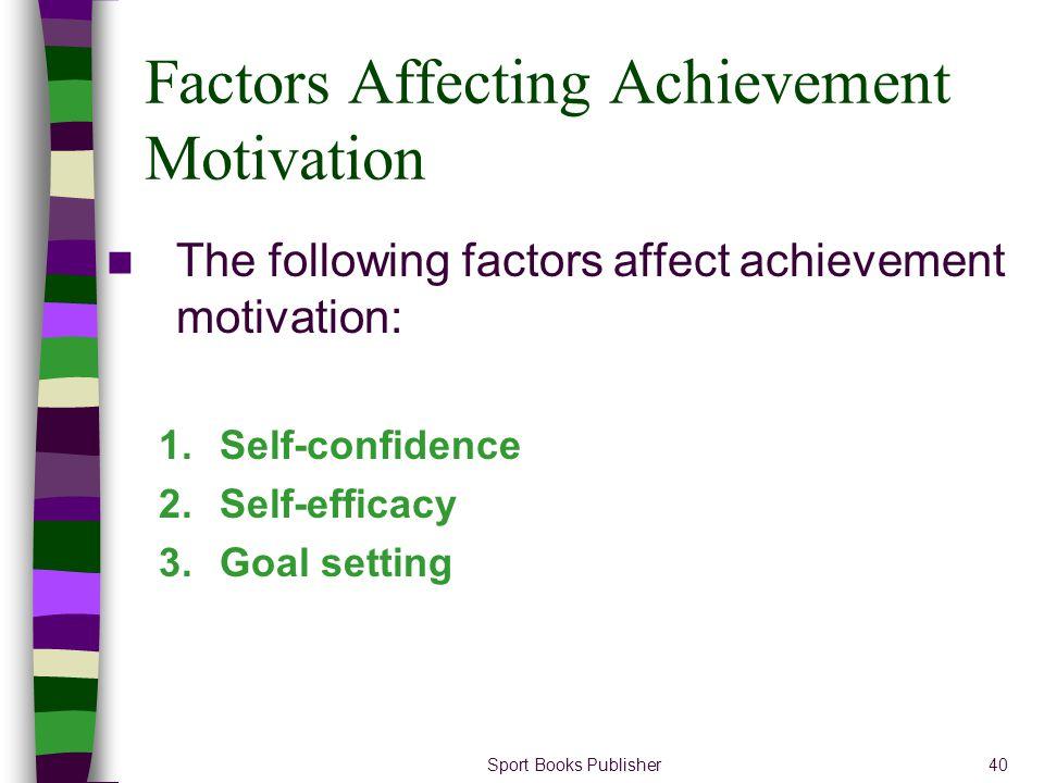 Sport Books Publisher40 Factors Affecting Achievement Motivation The following factors affect achievement motivation: 1.Self-confidence 2.Self-efficac