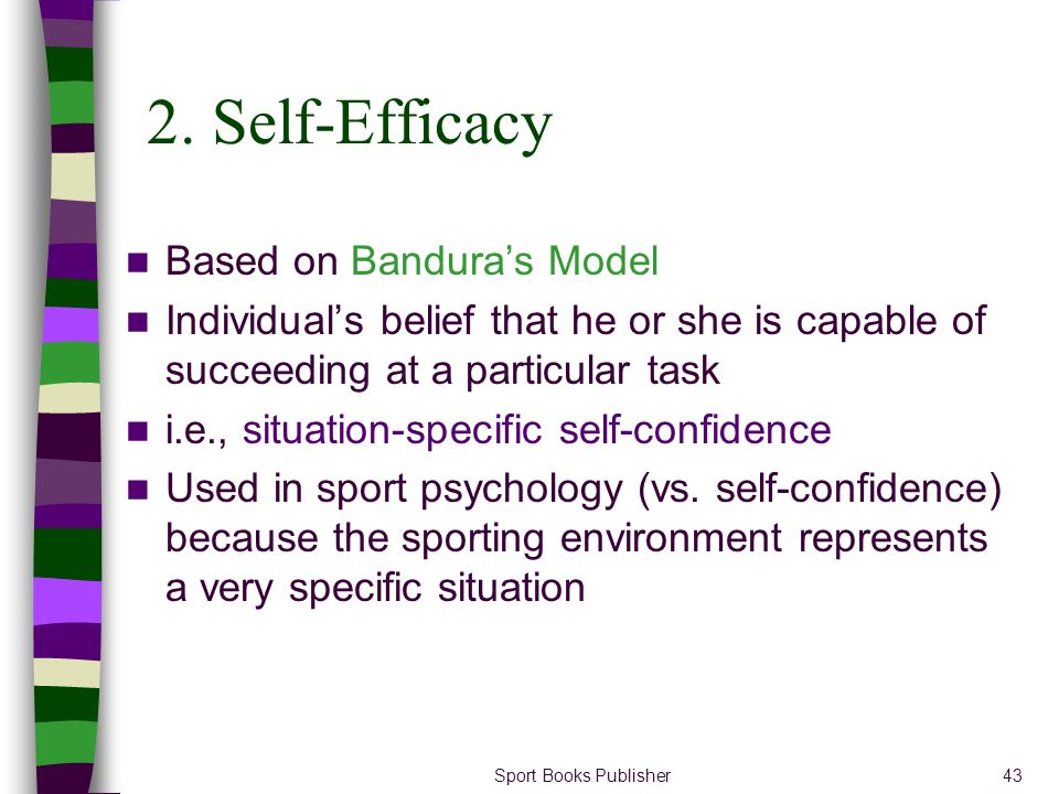 Sport Books Publisher43 2. Self-Efficacy Based on Banduras Model Individuals belief that he or she is capable of succeeding at a particular task i.e.,