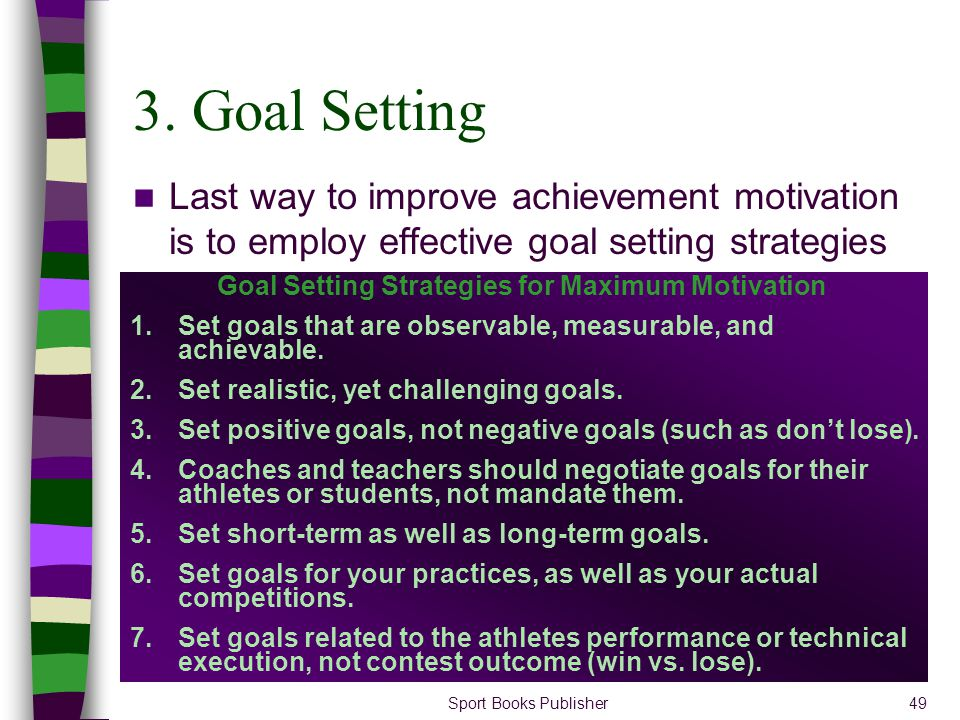 Sport Books Publisher49 3. Goal Setting Last way to improve achievement motivation is to employ effective goal setting strategies Goal Setting Strateg