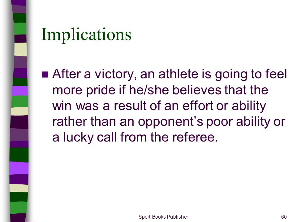 Sport Books Publisher60 Implications After a victory, an athlete is going to feel more pride if he/she believes that the win was a result of an effort