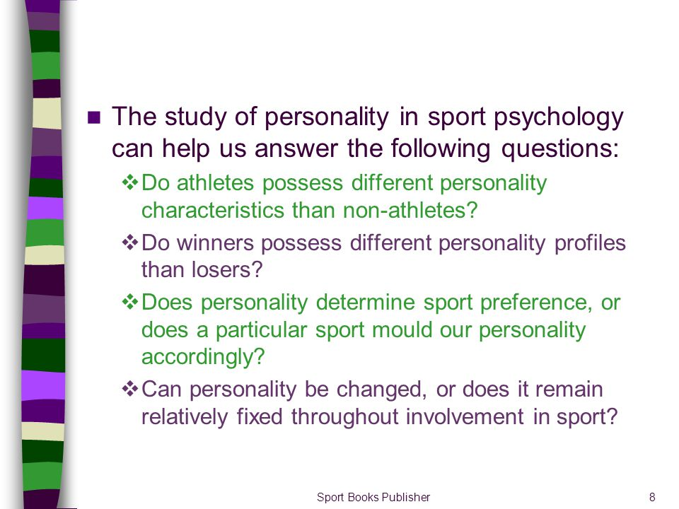 Sport Books Publisher8 The study of personality in sport psychology can help us answer the following questions: Do athletes possess different personal