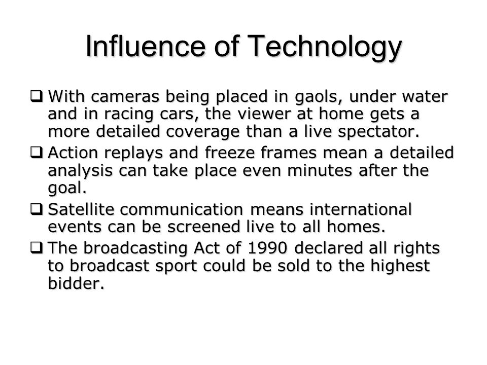 Influence of Technology With cameras being placed in gaols, under water and in racing cars, the viewer at home gets a more detailed coverage than a live spectator.