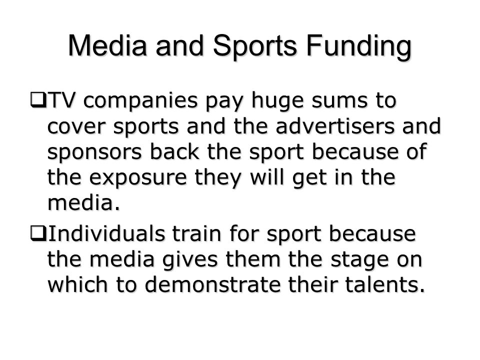 Media and Sports Funding TV companies pay huge sums to cover sports and the advertisers and sponsors back the sport because of the exposure they will get in the media.