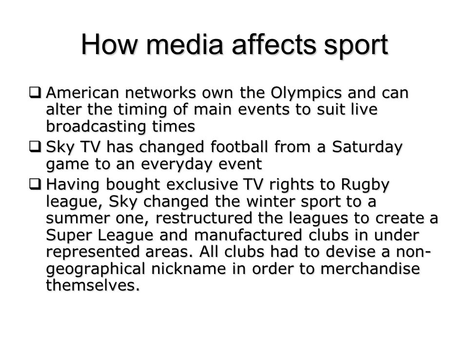 How media affects sport American networks own the Olympics and can alter the timing of main events to suit live broadcasting times American networks own the Olympics and can alter the timing of main events to suit live broadcasting times Sky TV has changed football from a Saturday game to an everyday event Sky TV has changed football from a Saturday game to an everyday event Having bought exclusive TV rights to Rugby league, Sky changed the winter sport to a summer one, restructured the leagues to create a Super League and manufactured clubs in under represented areas.