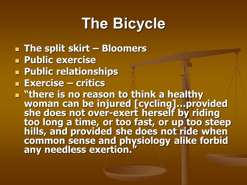 The Bicycle The split skirt – Bloomers The split skirt – Bloomers Public exercise Public exercise Public relationships Public relationships Exercise – critics Exercise – critics there is no reason to think a healthy woman can be injured [cycling]…provided she does not over-exert herself by riding too long a time, or too fast, or up too steep hills, and provided she does not ride when common sense and physiology alike forbid any needless exertion.