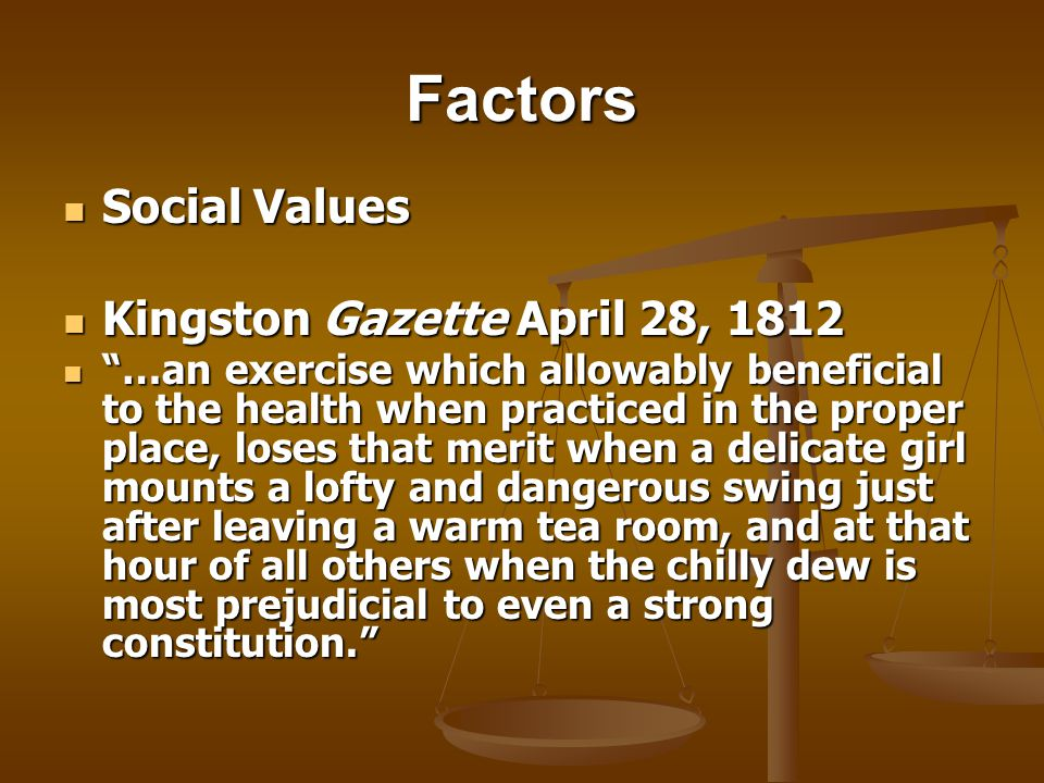 Factors Social Values Social Values Kingston Gazette April 28, 1812 Kingston Gazette April 28, 1812 …an exercise which allowably beneficial to the health when practiced in the proper place, loses that merit when a delicate girl mounts a lofty and dangerous swing just after leaving a warm tea room, and at that hour of all others when the chilly dew is most prejudicial to even a strong constitution.