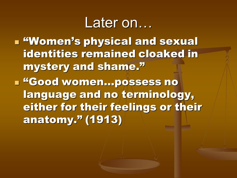 Later on… Womens physical and sexual identities remained cloaked in mystery and shame. Womens physical and sexual identities remained cloaked in myste