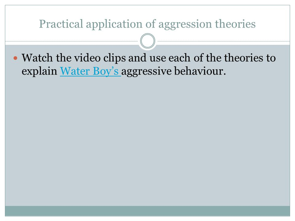 Practical application of aggression theories Watch the video clips and use each of the theories to explain Water Boys aggressive behaviour.Water Boys