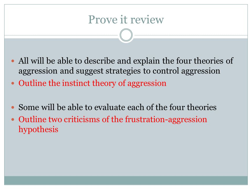 Prove it review All will be able to describe and explain the four theories of aggression and suggest strategies to control aggression Outline the instinct theory of aggression Some will be able to evaluate each of the four theories Outline two criticisms of the frustration-aggression hypothesis