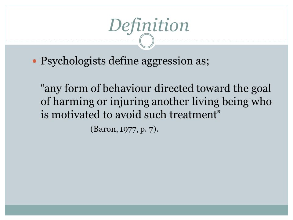 Definition Psychologists define aggression as; any form of behaviour directed toward the goal of harming or injuring another living being who is motivated to avoid such treatment (Baron, 1977, p.
