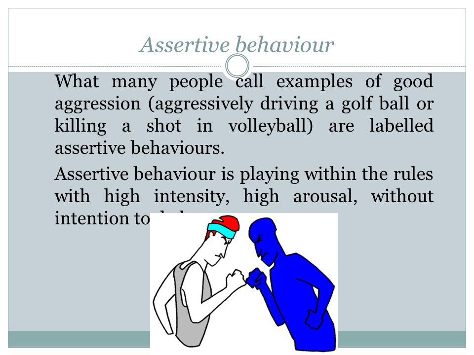 Assertive behaviour What many people call examples of good aggression (aggressively driving a golf ball or killing a shot in volleyball) are labelled assertive behaviours.