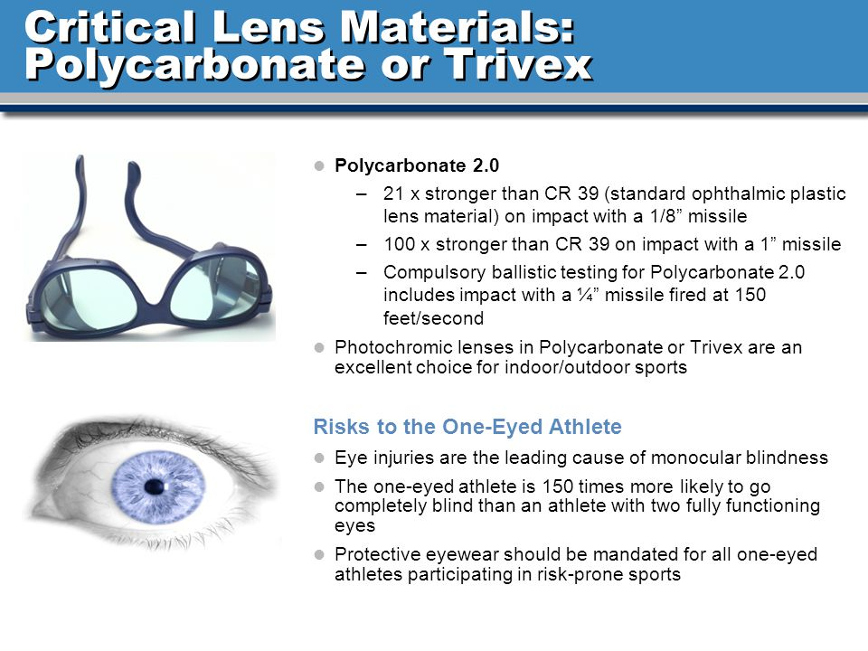 Critical Lens Materials: Polycarbonate or Trivex l Polycarbonate 2.0 –21 x stronger than CR 39 (standard ophthalmic plastic lens material) on impact with a 1/8 missile –100 x stronger than CR 39 on impact with a 1 missile –Compulsory ballistic testing for Polycarbonate 2.0 includes impact with a ¼ missile fired at 150 feet/second l Photochromic lenses in Polycarbonate or Trivex are an excellent choice for indoor/outdoor sports Risks to the One-Eyed Athlete l Eye injuries are the leading cause of monocular blindness l The one-eyed athlete is 150 times more likely to go completely blind than an athlete with two fully functioning eyes l Protective eyewear should be mandated for all one-eyed athletes participating in risk-prone sports