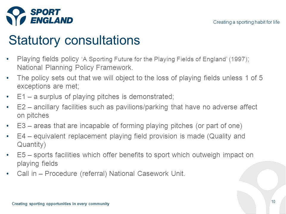Creating a sporting habit for life 10 Creating sporting opportunities in every community Statutory consultations Playing fields policy A Sporting Future for the Playing Fields of England (1997) ; National Planning Policy Framework.