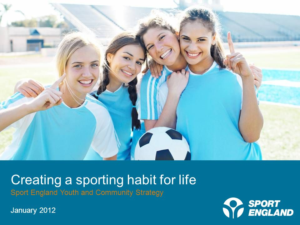 Creating a sporting habit for life Creating a sporting habit for life Sport England Youth and Community Strategy January 2012