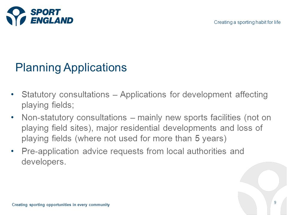 Creating a sporting habit for life 9 Creating sporting opportunities in every community Planning Applications Statutory consultations – Applications for development affecting playing fields; Non-statutory consultations – mainly new sports facilities (not on playing field sites), major residential developments and loss of playing fields (where not used for more than 5 years) Pre-application advice requests from local authorities and developers.