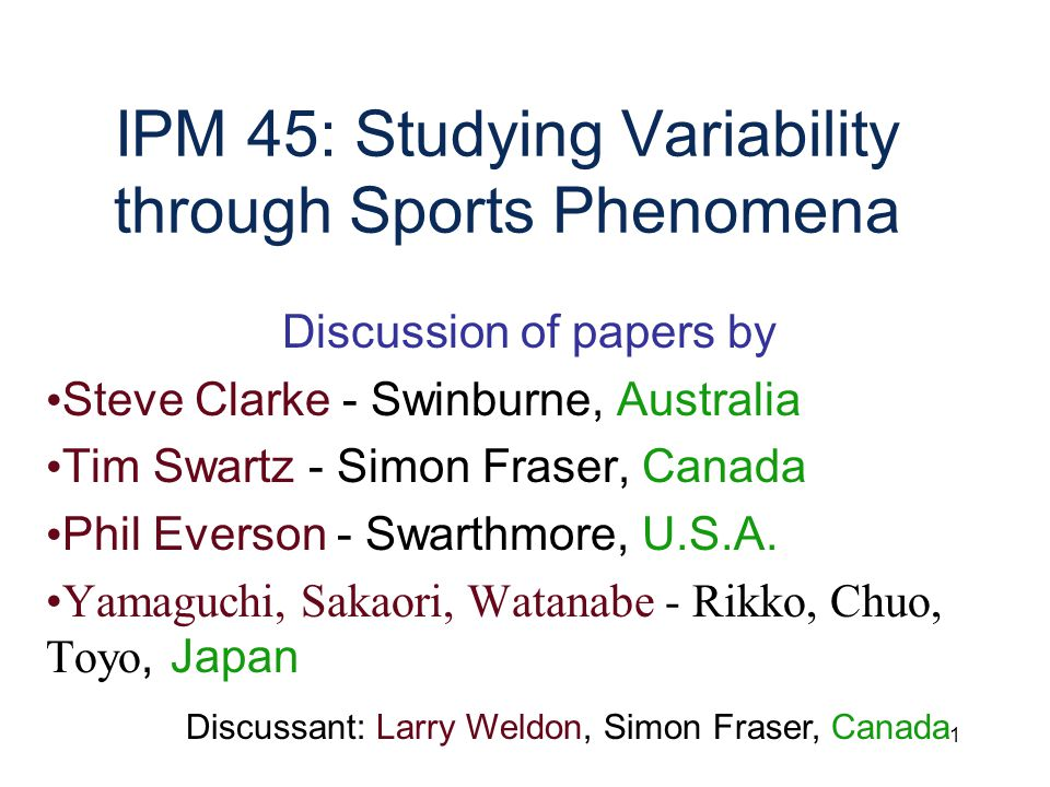 1 IPM 45: Studying Variability through Sports Phenomena Discussion of papers by Steve Clarke - Swinburne, Australia Tim Swartz - Simon Fraser, Canada Phil Everson - Swarthmore, U.S.A.