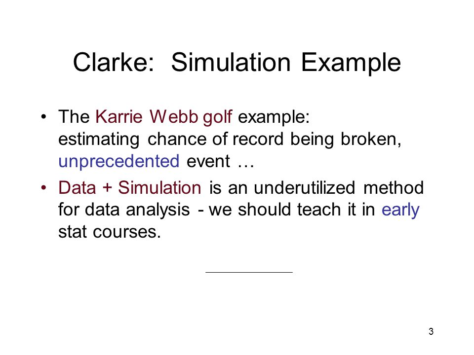 3 Clarke: Simulation Example The Karrie Webb golf example: estimating chance of record being broken, unprecedented event … Data + Simulation is an underutilized method for data analysis - we should teach it in early stat courses.