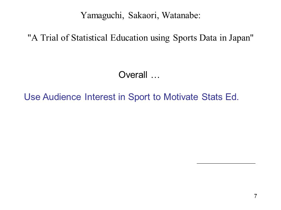 7 Yamaguchi, Sakaori, Watanabe: A Trial of Statistical Education using Sports Data in Japan Social Science students math-phobic Use interest in baseball to motivate Show pitch types can be counted, and be studied numerically (fast ball, slider,..) Distributions and Mixtures of Distrns Causality Lesson: Home Run rate and Strike out rate correlated, obviously not causal Overall … Use Audience Interest in Sport to Motivate Stats Ed.