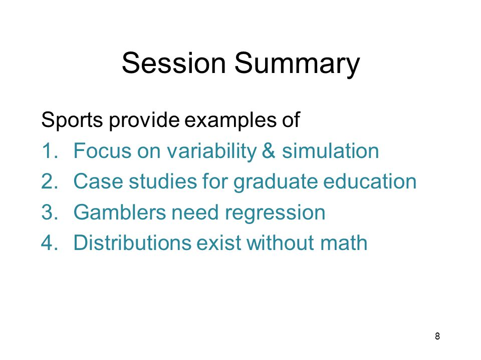 8 Session Summary Sports provide examples of 1.Focus on variability & simulation 2.Case studies for graduate education 3.Gamblers need regression 4.Distributions exist without math