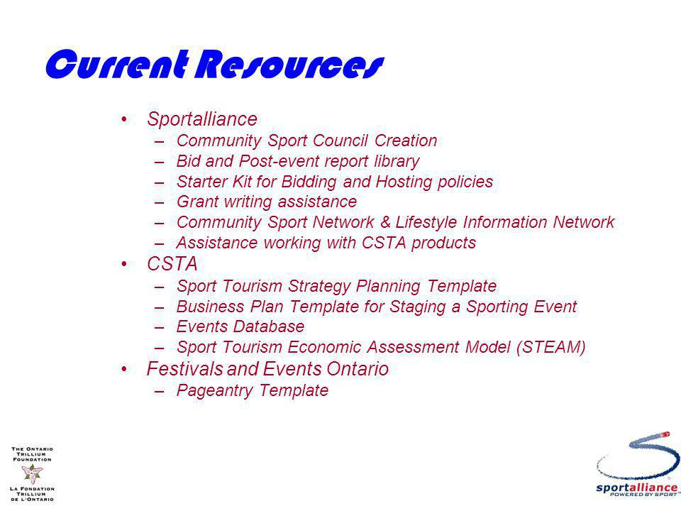 Current Resources Sportalliance –Community Sport Council Creation –Bid and Post-event report library –Starter Kit for Bidding and Hosting policies –Grant writing assistance –Community Sport Network & Lifestyle Information Network –Assistance working with CSTA products CSTA –Sport Tourism Strategy Planning Template –Business Plan Template for Staging a Sporting Event –Events Database –Sport Tourism Economic Assessment Model (STEAM) Festivals and Events Ontario –Pageantry Template