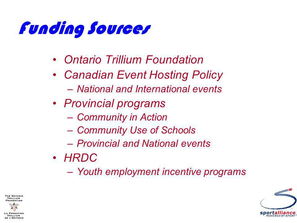 Funding Sources Ontario Trillium Foundation Canadian Event Hosting Policy –National and International events Provincial programs –Community in Action –Community Use of Schools –Provincial and National events HRDC –Youth employment incentive programs