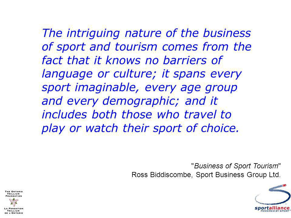 The intriguing nature of the business of sport and tourism comes from the fact that it knows no barriers of language or culture; it spans every sport imaginable, every age group and every demographic; and it includes both those who travel to play or watch their sport of choice.