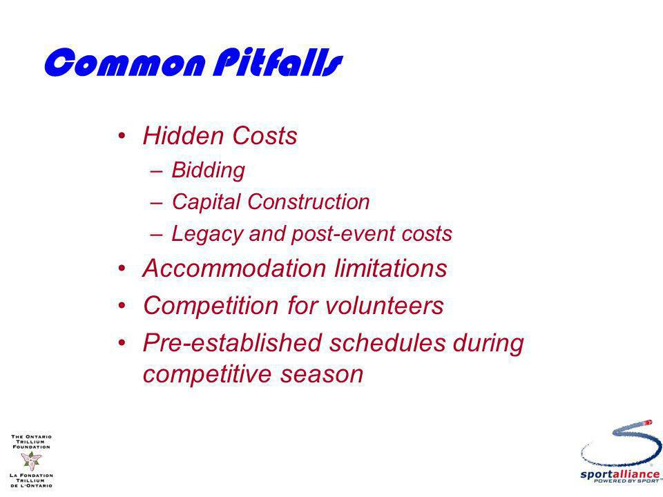 Common Pitfalls Hidden Costs –Bidding –Capital Construction –Legacy and post-event costs Accommodation limitations Competition for volunteers Pre-established schedules during competitive season