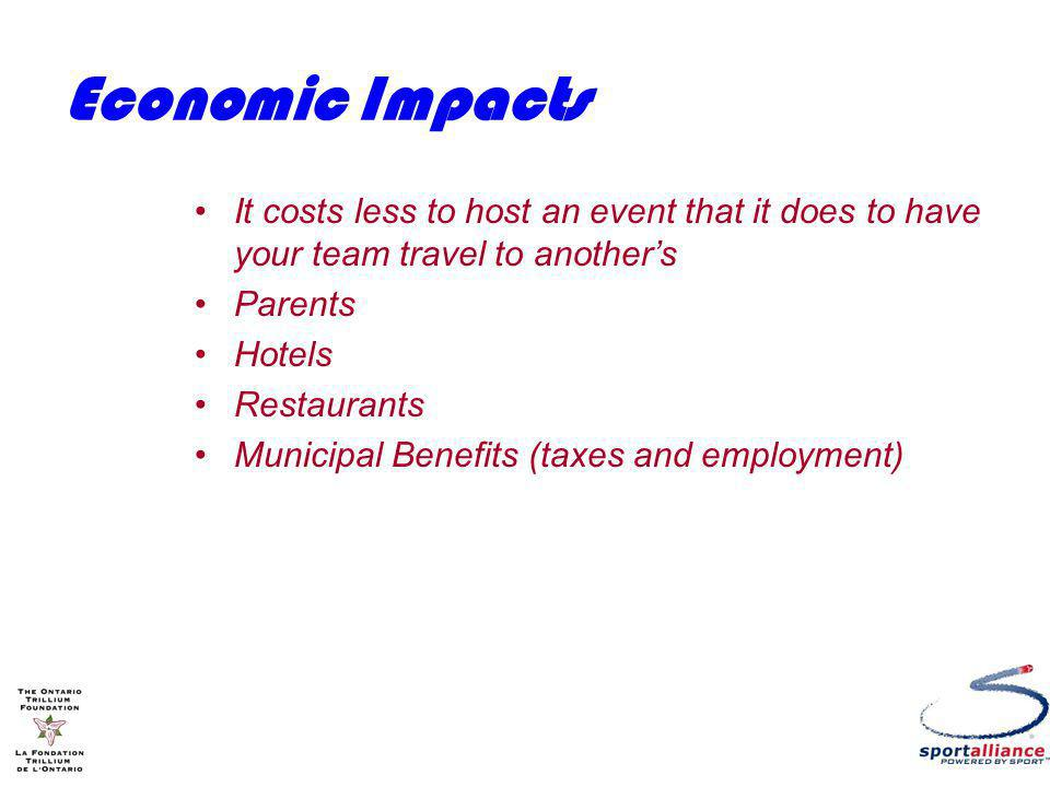Economic Impacts It costs less to host an event that it does to have your team travel to anothers Parents Hotels Restaurants Municipal Benefits (taxes and employment)