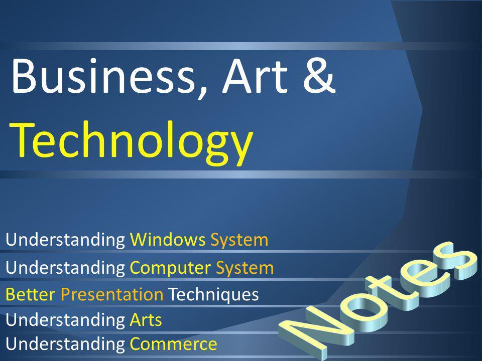 Business, Art & Technology Understanding Windows System Understanding Computer System Better Presentation Techniques Understanding Arts Understanding Commerce