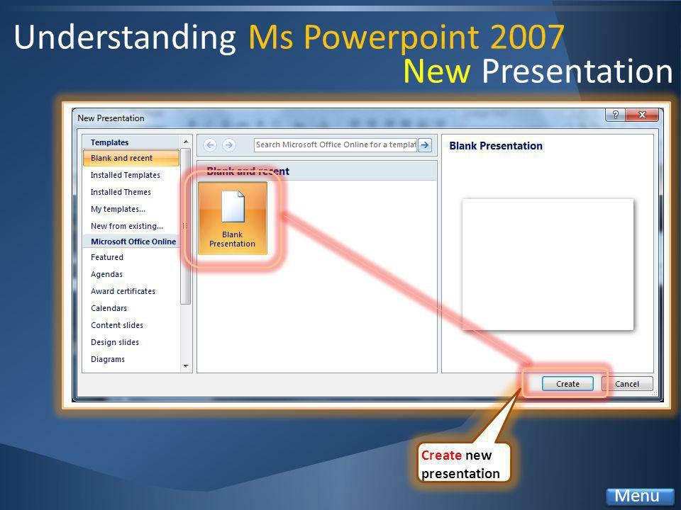 Understanding Ms Powerpoint 2007 Create new presentation Menu New Presentation